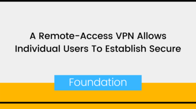 A Remote-Access VPN Allows Individual Users To Establish Secure