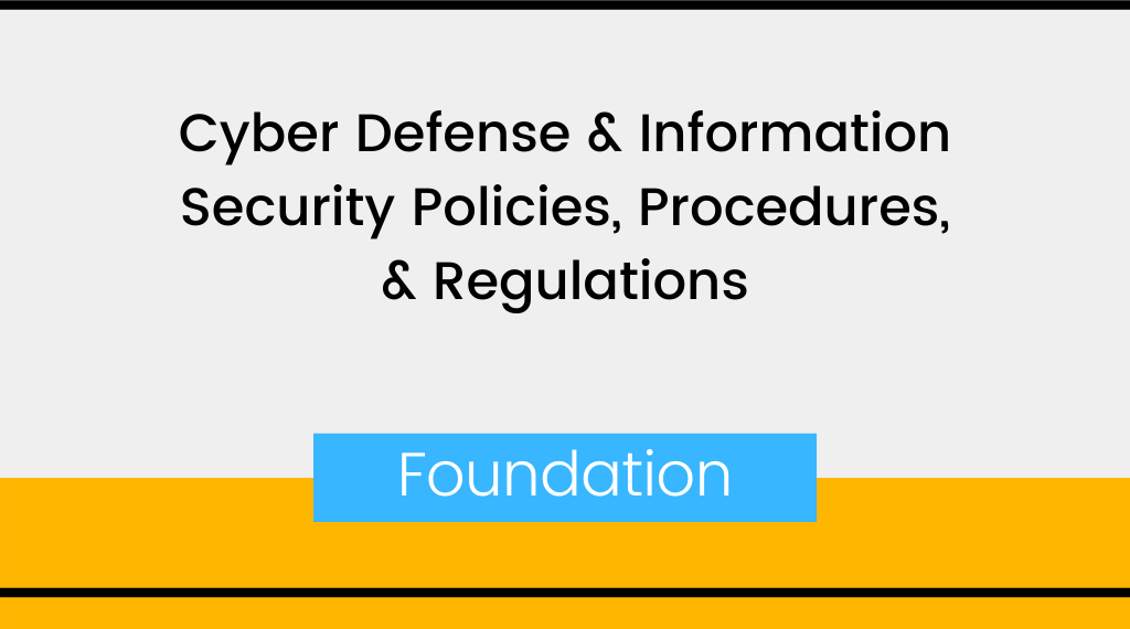 Cyber Defense & Information Security Policies, Procedures, & Regulations